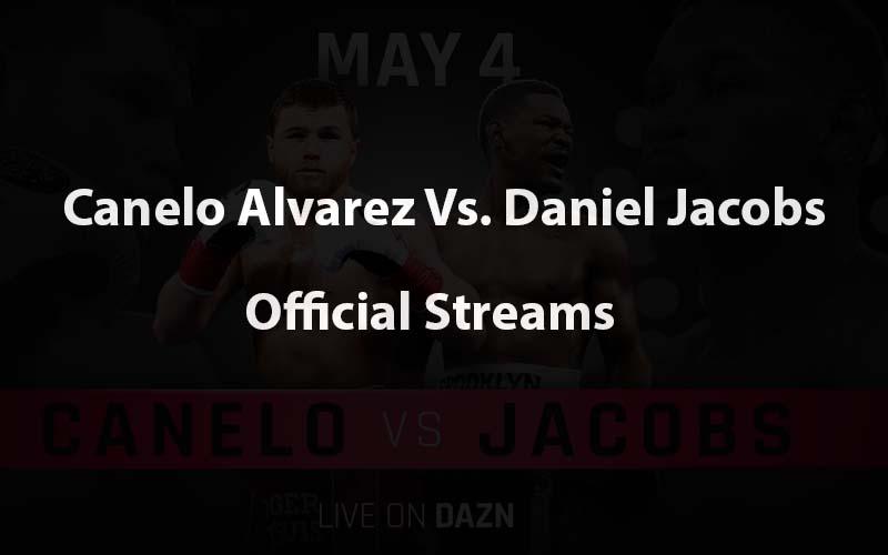 Canelo Alvarez Vs. Daniel Jacobs official live stream channels