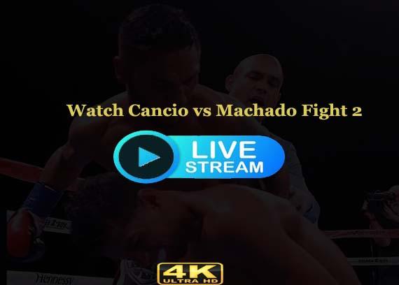 Cancio vs Machado 2 Live stream Reddit